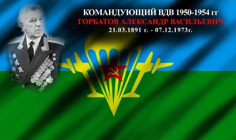 Командующий ВДВ 1950 – 1954 гг. Горбатов Александр Васильевич 21.03.1891 г. – 07.12.1973 г.