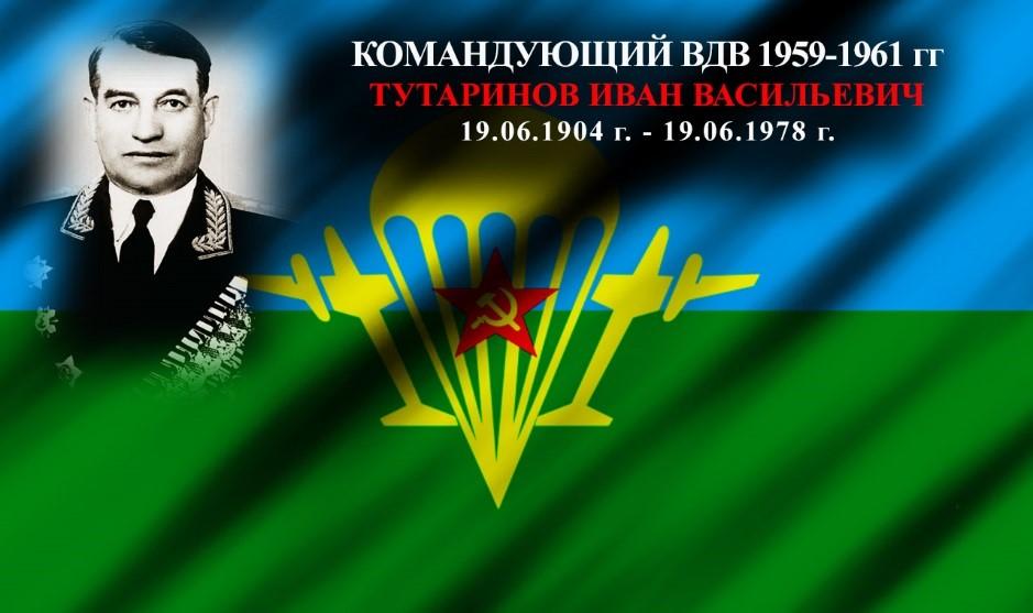 Командующий ВДВ 1959-1961 гг. Тутаринов Иван Васильевич 19.06.1904 г. – 19.06.1978 г.